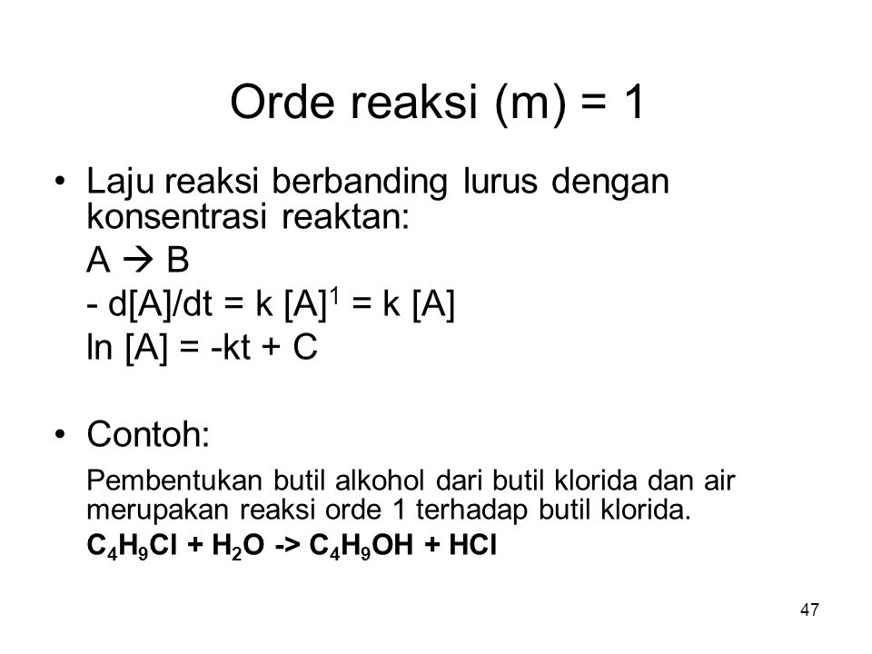 Orde reaksi (m) = 1 Laju reaksi berbanding lurus dengan konsentrasi reaktan: A  B. - d[A]/dt = k [A]1 = k [A]